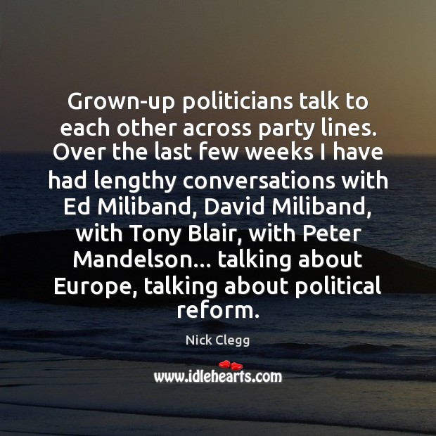 Grown-up politicians talk to each other across party lines. Over the last Nick Clegg Picture Quote