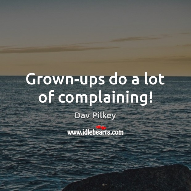 Grown-ups do a lot of complaining! Image
