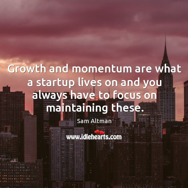 Growth and momentum are what a startup lives on and you always Image