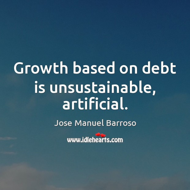 Growth based on debt is unsustainable, artificial. Debt Quotes Image