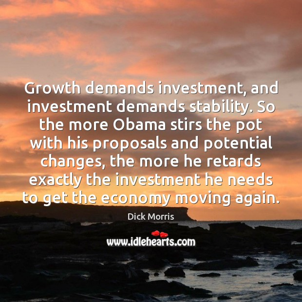 Growth demands investment, and investment demands stability. So the more Obama stirs Dick Morris Picture Quote