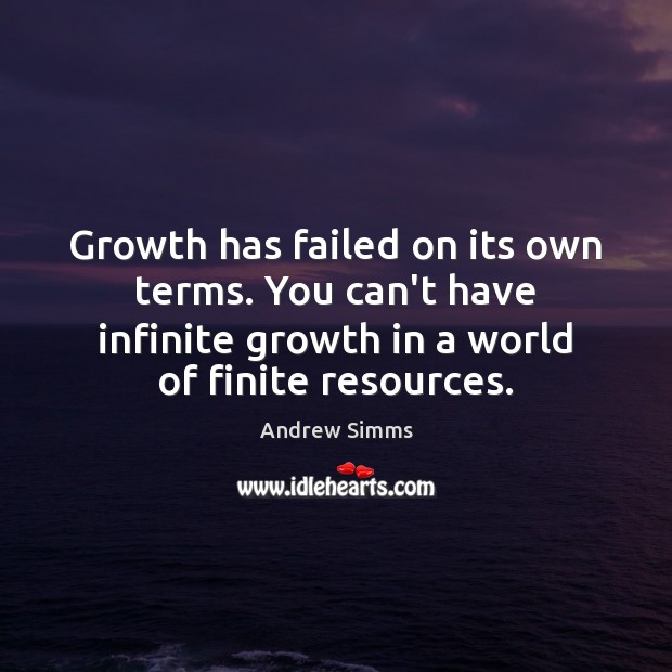 Image, Growth has failed on its own terms. You can't have infinite growth