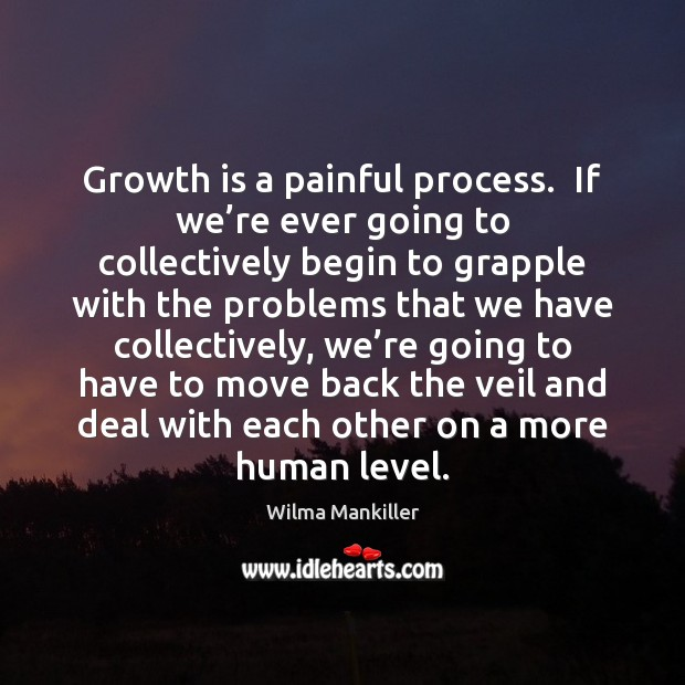 Image, Growth is a painful process.  If we're ever going to collectively