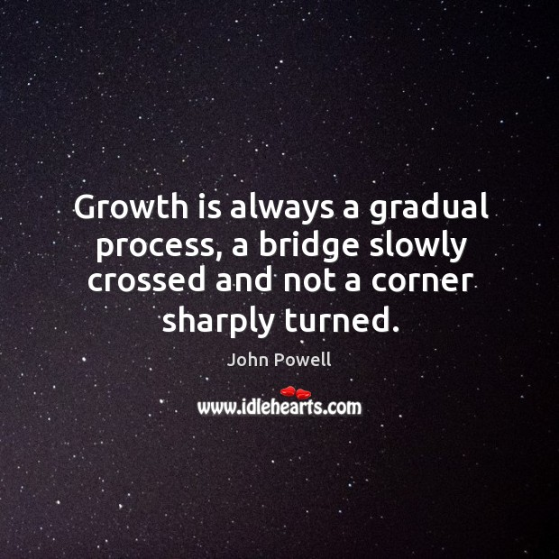 Growth is always a gradual process, a bridge slowly crossed and not John Powell Picture Quote