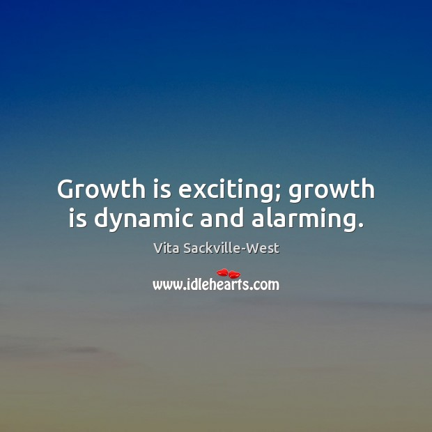 Growth is exciting; growth is dynamic and alarming. Vita Sackville-West Picture Quote