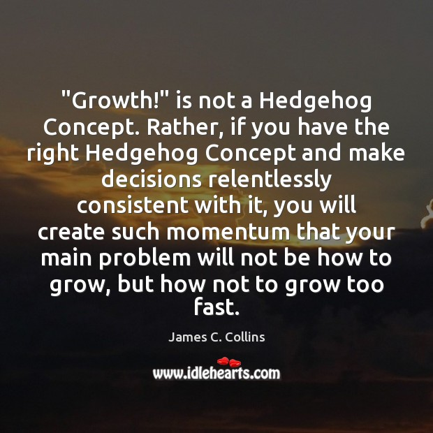 """""""Growth!"""" is not a Hedgehog Concept. Rather, if you have the right James C. Collins Picture Quote"""