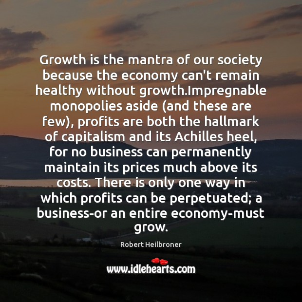 Image, Growth is the mantra of our society because the economy can't remain