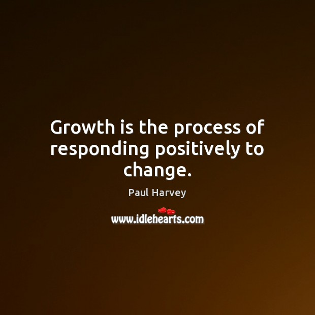 Growth is the process of responding positively to change. Paul Harvey Picture Quote