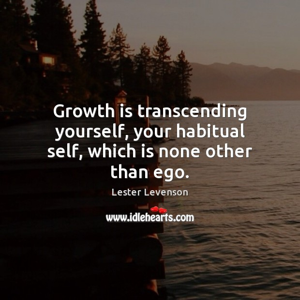Growth is transcending yourself, your habitual self, which is none other than ego. Image