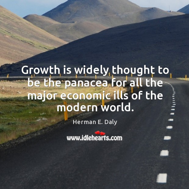 Growth is widely thought to be the panacea for all the major Herman E. Daly Picture Quote