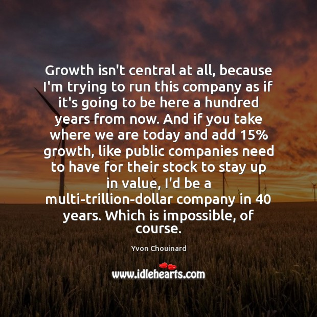 Growth isn't central at all, because I'm trying to run this company Yvon Chouinard Picture Quote