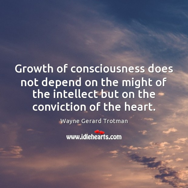 Growth of consciousness does not depend on the might of the intellect Wayne Gerard Trotman Picture Quote