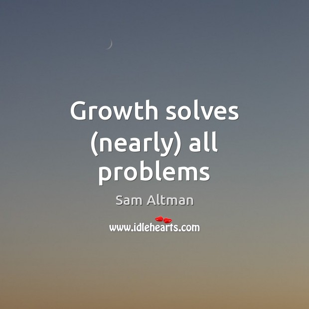 Growth solves (nearly) all problems Sam Altman Picture Quote