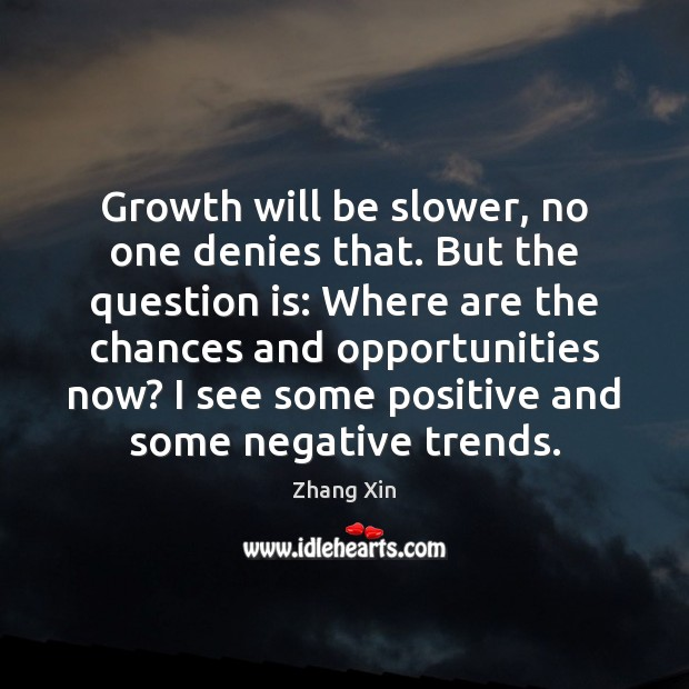 Growth will be slower, no one denies that. But the question is: Zhang Xin Picture Quote
