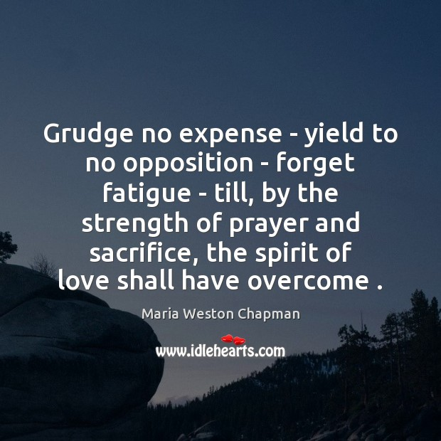 Grudge no expense – yield to no opposition – forget fatigue – Grudge Quotes Image