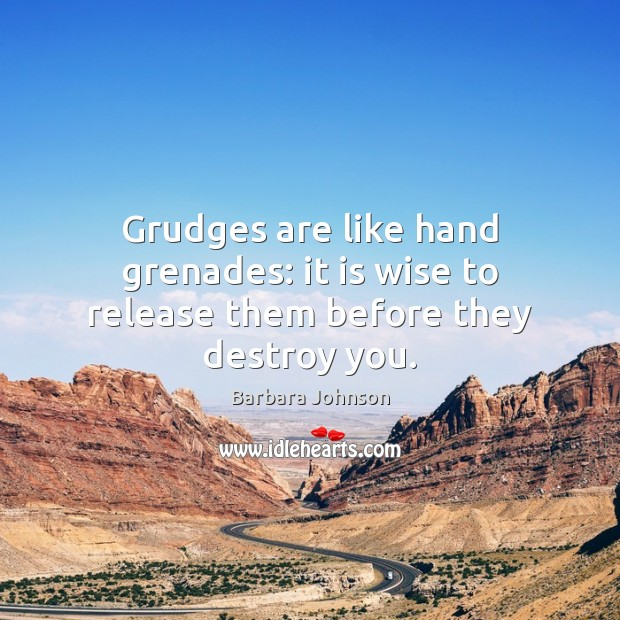 Grudges are like hand grenades: it is wise to release them before they destroy you. Barbara Johnson Picture Quote