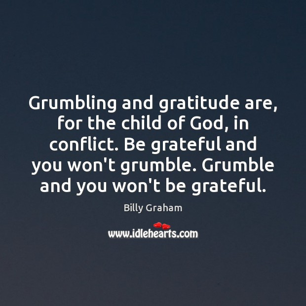Grumbling and gratitude are, for the child of God, in conflict. Be Billy Graham Picture Quote