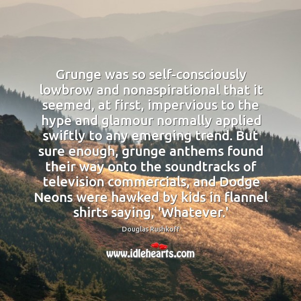Grunge was so self-consciously lowbrow and nonaspirational that it seemed, at first, Image