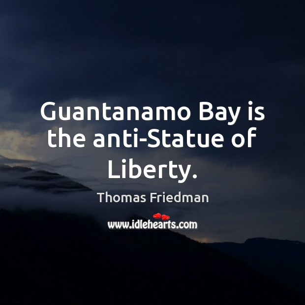 Guantanamo Bay is the anti-Statue of Liberty. Thomas Friedman Picture Quote