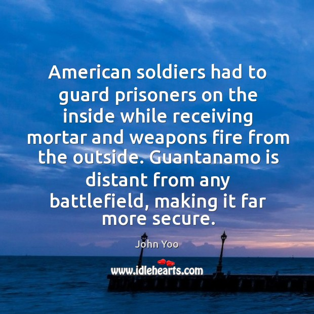Guantanamo is distant from any battlefield, making it far more secure. John Yoo Picture Quote