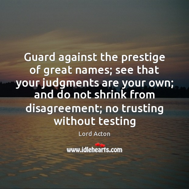 Guard against the prestige of great names; see that your judgments are Lord Acton Picture Quote