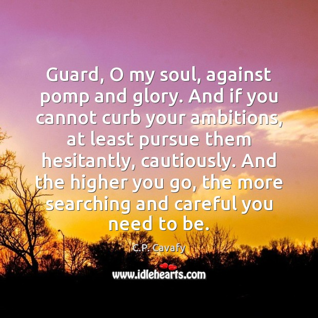 Guard, O my soul, against pomp and glory. And if you cannot Image