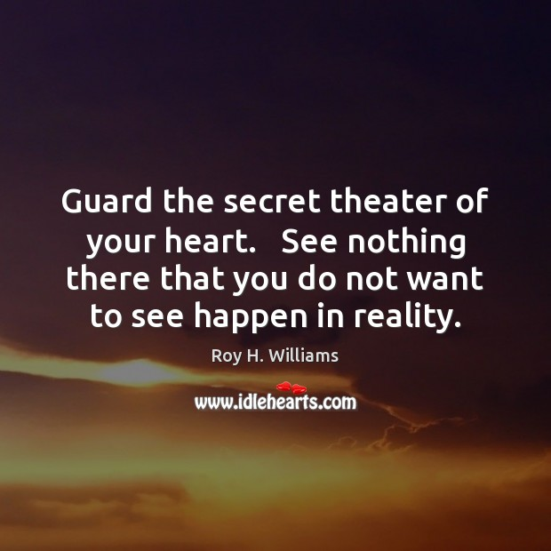 Guard the secret theater of your heart.   See nothing there that you Roy H. Williams Picture Quote