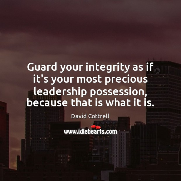 Guard your integrity as if it's your most precious leadership possession, because David Cottrell Picture Quote
