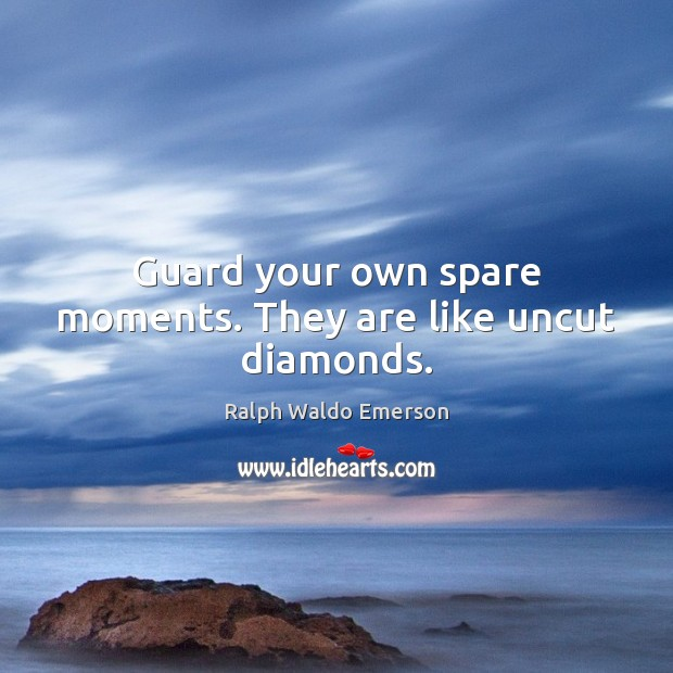 Guard your own spare moments. They are like uncut diamonds. Image
