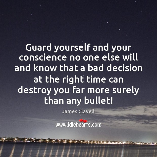 Guard yourself and your conscience no one else will and know that James Clavell Picture Quote