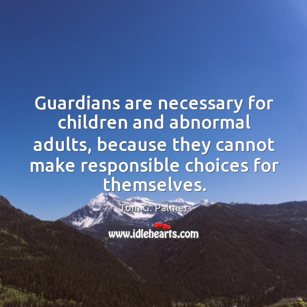 Guardians are necessary for children and abnormal adults, because they cannot make responsible choices for themselves. Image