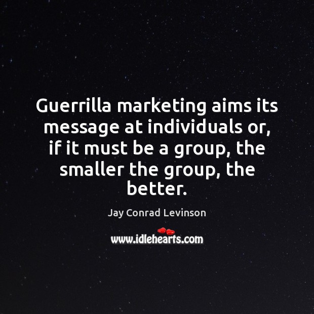 Guerrilla marketing aims its message at individuals or, if it must be Image
