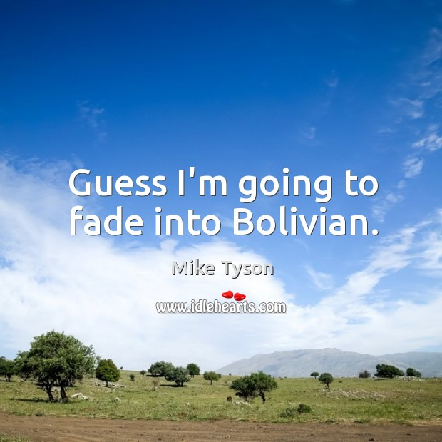 Image, Guess I'm going to fade into Bolivian.