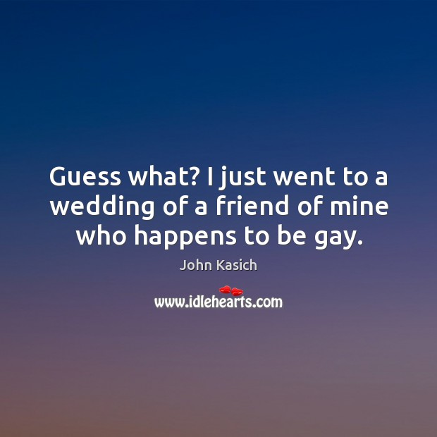 Guess what? I just went to a wedding of a friend of mine who happens to be gay. John Kasich Picture Quote