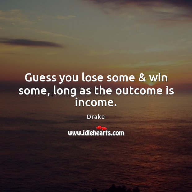 Guess you lose some & win some, long as the outcome is income. Drake Picture Quote