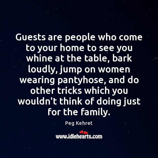 Guests are people who come to your home to see you whine Image