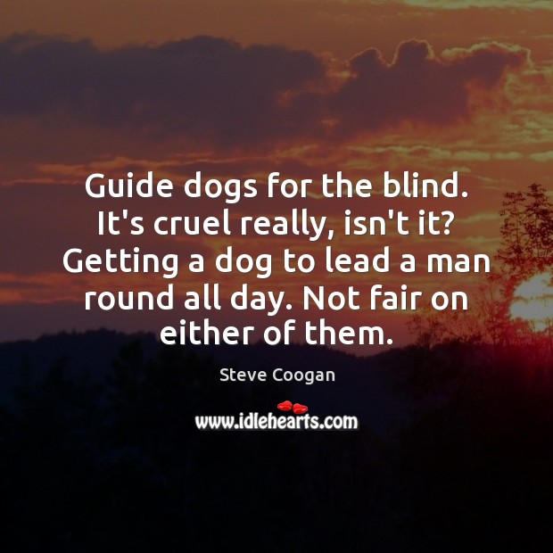 Guide dogs for the blind. It's cruel really, isn't it? Getting a Steve Coogan Picture Quote
