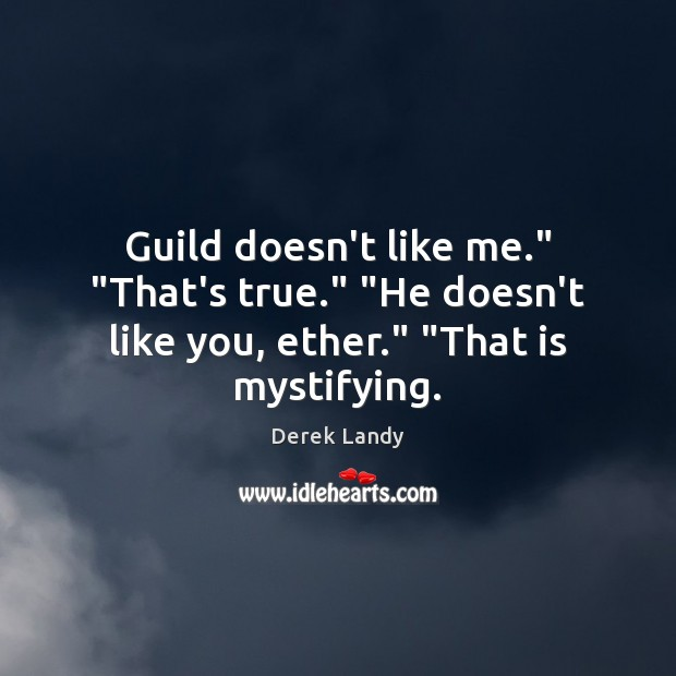 "Image, Guild doesn't like me."" ""That's true."" ""He doesn't like you, ether."" ""That is mystifying."