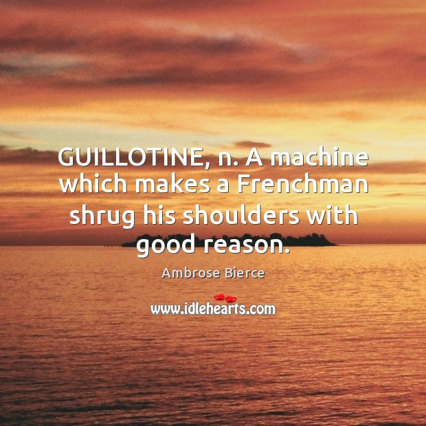 GUILLOTINE, n. A machine which makes a Frenchman shrug his shoulders with good reason. Image
