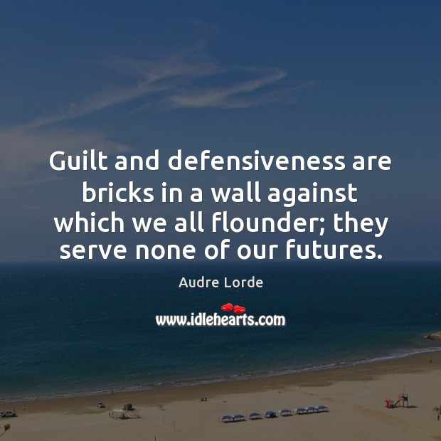Guilt and defensiveness are bricks in a wall against which we all Audre Lorde Picture Quote
