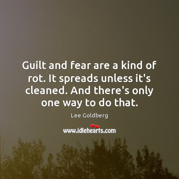 Guilt and fear are a kind of rot. It spreads unless it's Image