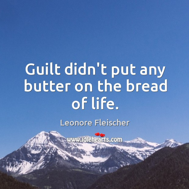 Guilt didn't put any butter on the bread of life. Image