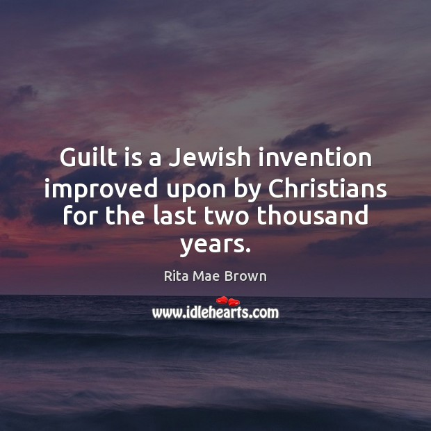 Guilt is a Jewish invention improved upon by Christians for the last two thousand years. Rita Mae Brown Picture Quote