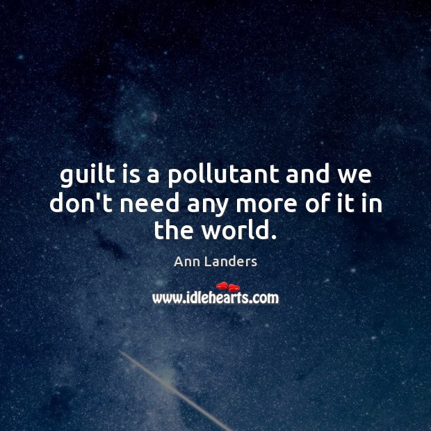 Guilt is a pollutant and we don't need any more of it in the world. Ann Landers Picture Quote