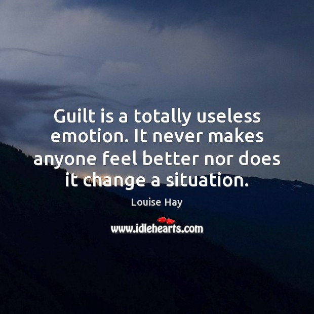 Guilt is a totally useless emotion. It never makes anyone feel better Image