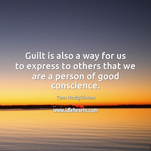 Guilt is also a way for us to express to others that we are a person of good conscience. Tom Hodgkinson Picture Quote