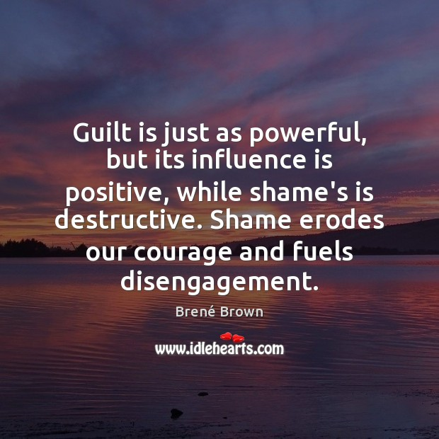 Guilt is just as powerful, but its influence is positive, while shame's Brené Brown Picture Quote
