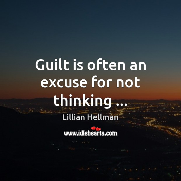 Guilt is often an excuse for not thinking … Lillian Hellman Picture Quote