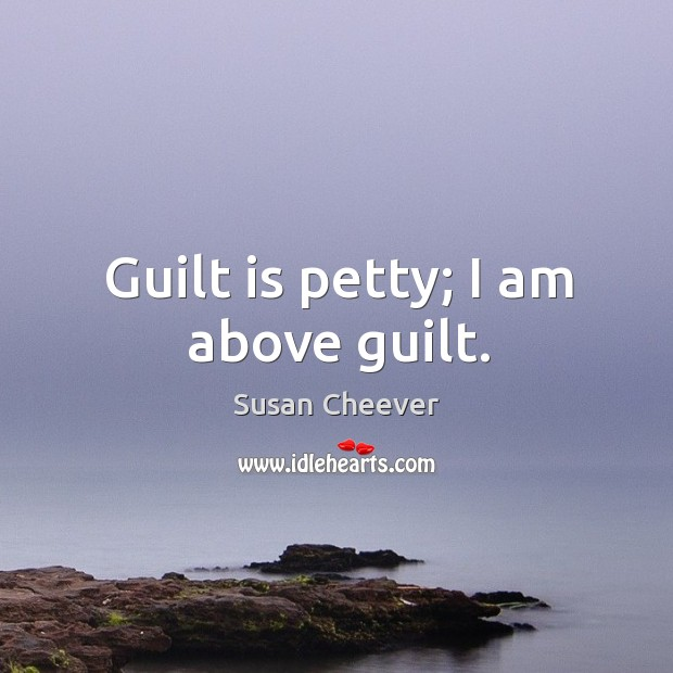 Guilt is petty; I am above guilt. Susan Cheever Picture Quote