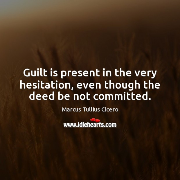 Guilt is present in the very hesitation, even though the deed be not committed. Marcus Tullius Cicero Picture Quote